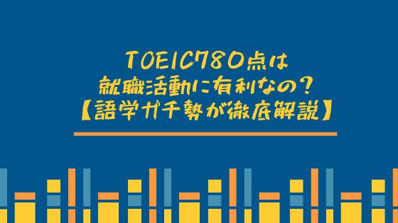 TOEIC780点は就職活動に有利なの?【語学ガチ勢が徹底解説】